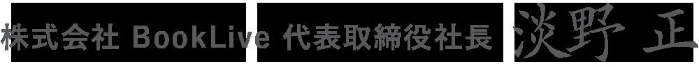 株式会社 BookLive 代表取締役社⻑ 淡野 正